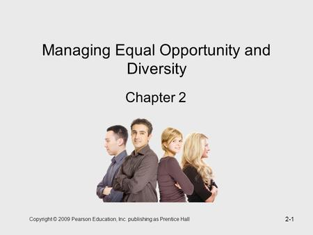 Copyright © 2009 Pearson Education, Inc. publishing as Prentice Hall 2-1 Managing Equal Opportunity and Diversity Chapter 2.