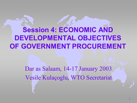 1 Session 4: ECONOMIC AND DEVELOPMENTAL OBJECTIVES OF GOVERNMENT PROCUREMENT Dar as Salaam, 14-17 January 2003 Vesile Kulaçoglu, WTO Secretariat.