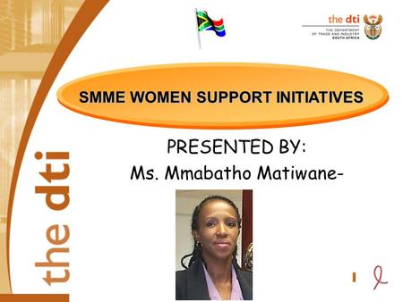 SMME WOMEN SUPPORT INITIATIVES PRESENTED BY: Ms. Mmabatho Matiwane-