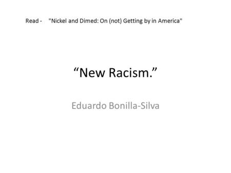 """New Racism."" Eduardo Bonilla-Silva Read - Nickel and Dimed: On (not) Getting by in America"