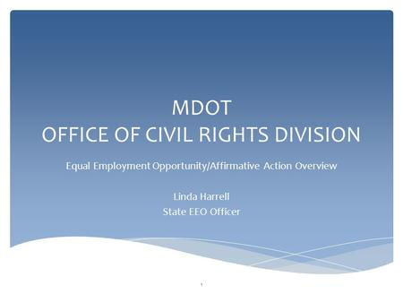 MDOT OFFICE OF CIVIL RIGHTS DIVISION Equal Employment Opportunity/Affirmative Action Overview Linda Harrell State EEO Officer 1.
