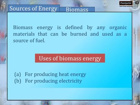 Uses of biomass energy Sources of Energy Biomass Biomass energy is defined by any organic materials that can be burned and used as a source of fuel. (a)