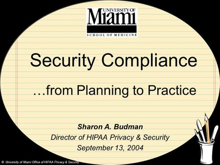 Security Compliance …from Planning to Practice Sharon A. Budman Director of HIPAA Privacy & Security September 13, 2004 © University of Miami Office of.