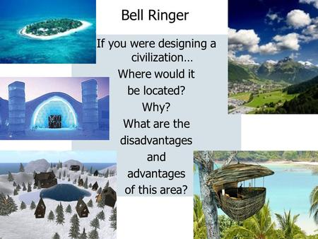 Bell Ringer If you were designing a civilization… Where would it be located? Why? What are the disadvantages and advantages of this area?