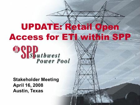 SPP Presentation Stakeholder Meeting April 16, 2008 Austin, Texas UPDATE: Retail Open Access for ETI within SPP.