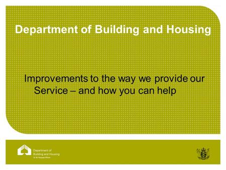 Department of Building and Housing Improvements to the way we provide our Service – and how you can help.