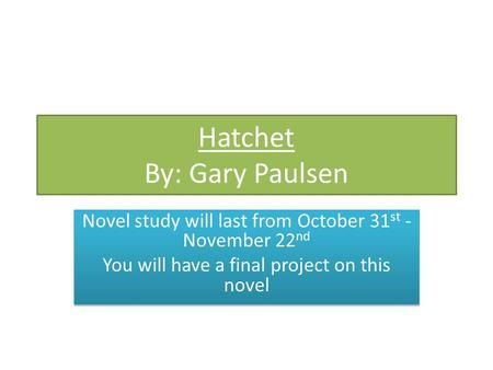 Hatchet By: Gary Paulsen Novel study will last from October 31 st - November 22 nd You will have a final project on this novel Novel study will last from.