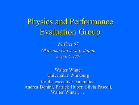 Physics and Performance Evaluation Group NuFact 07 Okayama University, Japan August 6, 2007 Walter Winter Universität Würzburg for the executive committee:
