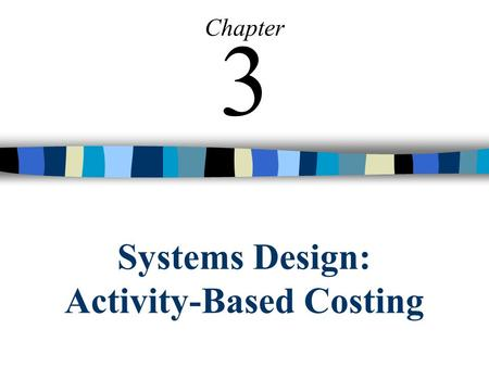Systems Design: Activity-Based Costing Chapter 3.