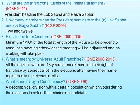 1.What are the three constituents of the Indian Parliament? (ICSE 2011) President heading the Lok Sabha and Rajya Sabha. 2. How many members can the President.