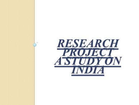RESEARCH PROJECT A STUDY ON INDIA RESEARCH PROJECT A STUDY ON INDIA.