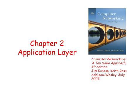 Chapter 2 Application Layer Computer Networking: A Top Down Approach, 4 th edition. Jim Kurose, Keith Ross Addison-Wesley, July 2007.