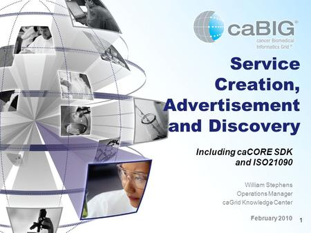 1 Service Creation, Advertisement and Discovery Including caCORE SDK and ISO21090 William Stephens Operations Manager caGrid Knowledge Center February.