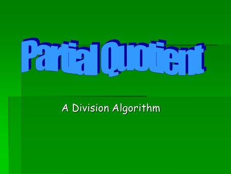"A Division Algorithm. Partial Quotients   The Partial Quotients Algorithm uses a series of ""at least, but less than"" estimates of how many b's in a."