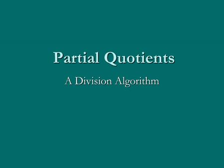 "Partial Quotients A Division Algorithm. The Partial Quotients Algorithm uses a series of ""at least, but less than"" estimates of how many b's in a. You."
