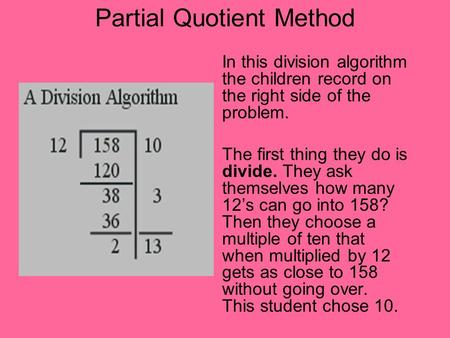 Partial Quotient Method In this division algorithm the children record on the right side of the problem. The first thing they do is divide. They ask themselves.