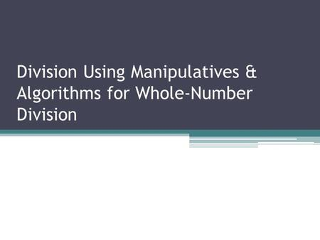 Division Using Manipulatives & Algorithms for Whole-Number Division.