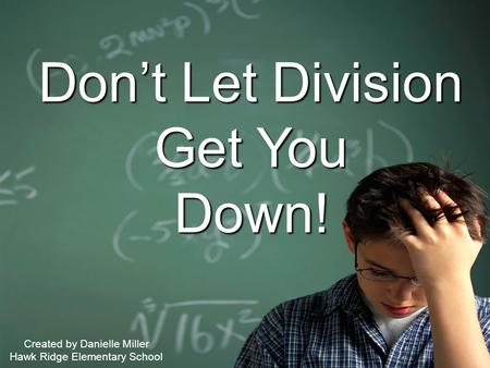 1 Don't Let Division Get You Down! Created by Danielle Miller Hawk Ridge Elementary School.