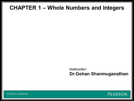 CHAPTER 1 – Whole Numbers and Integers Instructor: Dr.Gehan Shanmuganathan.