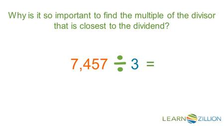 Why is it so important to find the multiple of the divisor that is closest to the dividend? 7,4573=
