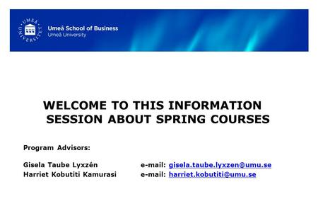 WELCOME TO THIS INFORMATION SESSION ABOUT SPRING COURSES Program Advisors: Gisela Taube Lyxzén