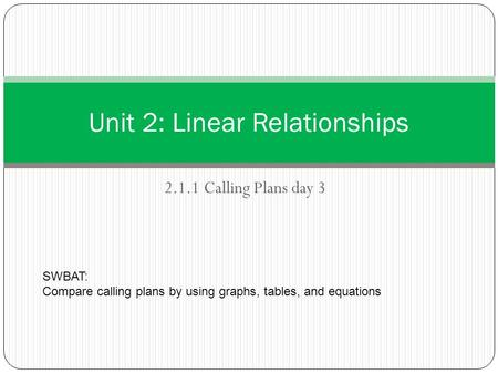 2.1.1 Calling Plans day 3 Unit 2: Linear Relationships SWBAT: Compare calling plans by using graphs, tables, and equations.