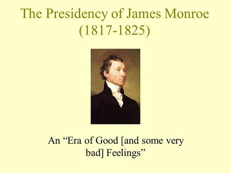 "The Presidency of James Monroe (1817-1825) An ""Era of Good [and some very bad] Feelings"""