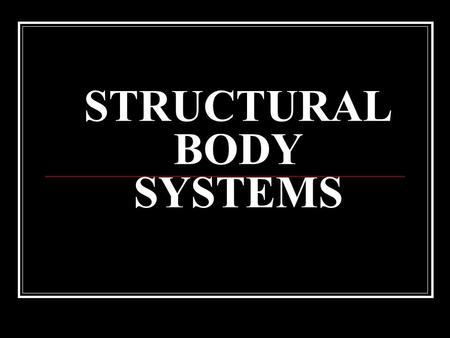 STRUCTURAL BODY SYSTEMS. SKELETAL SYSTEM What is the skeletal system made up of?