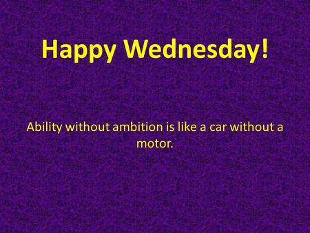 Happy Wednesday! Ability without ambition is like a car without a motor.