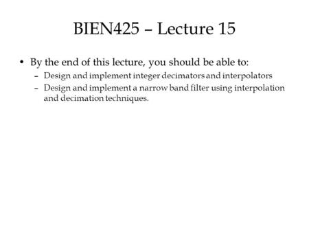 BIEN425 – Lecture 15 By the end of this lecture, you should be able to: –Design and implement integer decimators and interpolators –Design and implement.