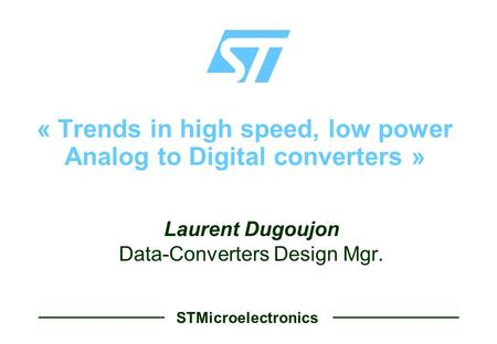 STMicroelectronics « Trends in high speed, low power Analog to Digital converters »  Laurent Dugoujon  Data-Converters Design Mgr.