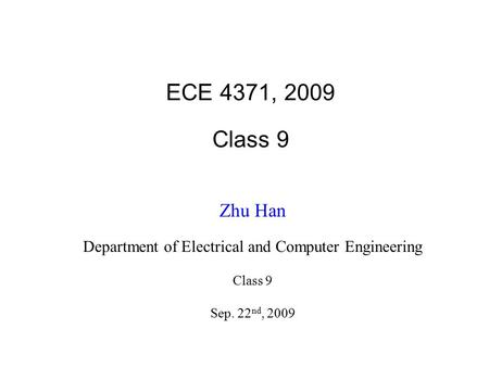 ECE 4371, 2009 Class 9 Zhu Han Department of Electrical and Computer Engineering Class 9 Sep. 22 nd, 2009.