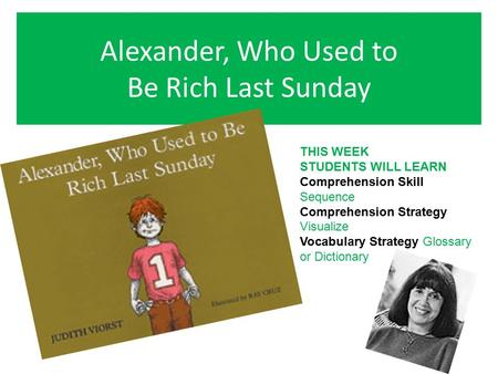 Alexander, Who Used to Be Rich Last Sunday THIS WEEK STUDENTS WILL LEARN Comprehension Skill Sequence Comprehension Strategy Visualize Vocabulary Strategy.