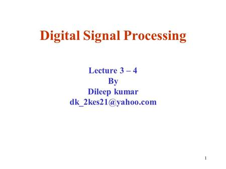 1 Digital Signal Processing Lecture 3 – 4 By Dileep kumar
