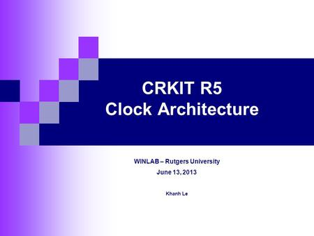 CRKIT R5 Clock Architecture WINLAB – Rutgers University June 13, 2013 Khanh Le.