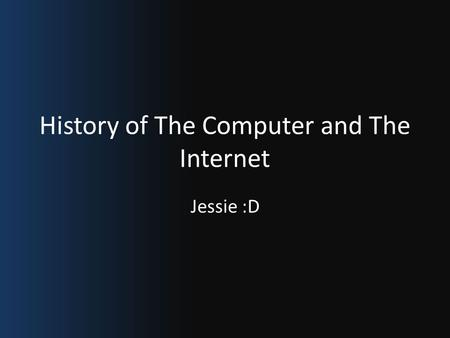 History of The Computer and The Internet Jessie :D.