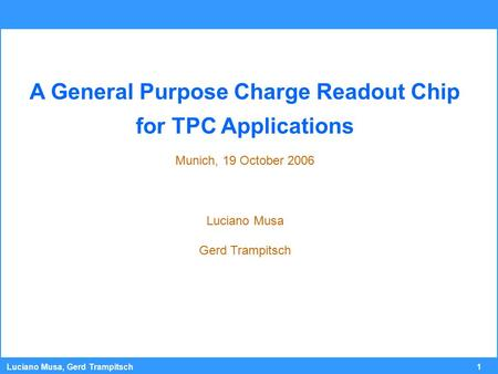 1 Luciano Musa, Gerd Trampitsch A General Purpose Charge Readout Chip for TPC Applications Munich, 19 October 2006 Luciano Musa Gerd Trampitsch.