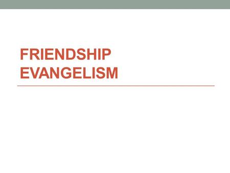FRIENDSHIP EVANGELISM. We all have friends. 80% prefers intimate groups in sharing the gospel. Today, people are looking at our lives. Live your life.