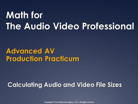 Advanced AV Production Practicum Math for The Audio Video Professional Calculating Audio and Video File Sizes Copyright © Texas Education Agency, 2015.