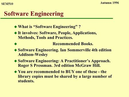 "SEM510 Autumn 1996 Software Engineering u What is ""Software Engineering"" ? u It involves: Software, People, Applications, Methods, Tools and Practices."