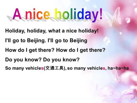 Holiday, holiday, what a nice holiday! I'll go to Beijing. I'll go to Beijing How do I get there? Do you know? So many vehicles( 交通工具 ), so many vehicles,