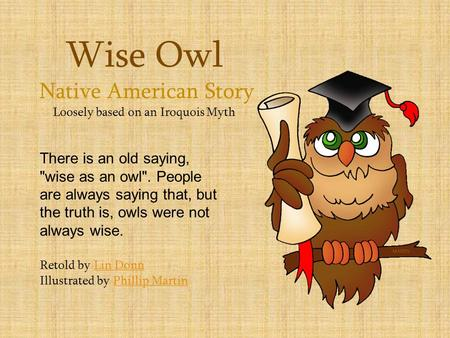 Wise Owl Native American Story Loosely based on an Iroquois Myth There is an old saying, wise as an owl. People are always saying that, but the truth.