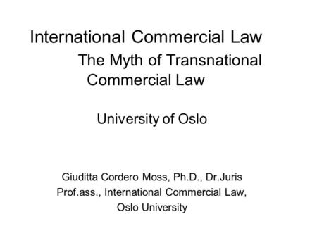 International Commercial Law The Myth of Transnational Commercial Law University of Oslo Giuditta Cordero Moss, Ph.D., Dr.Juris Prof.ass., International.