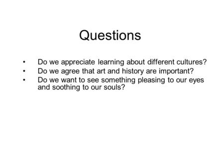Questions Do we appreciate learning about different cultures? Do we agree that art and history are important? Do we want to see something pleasing to our.