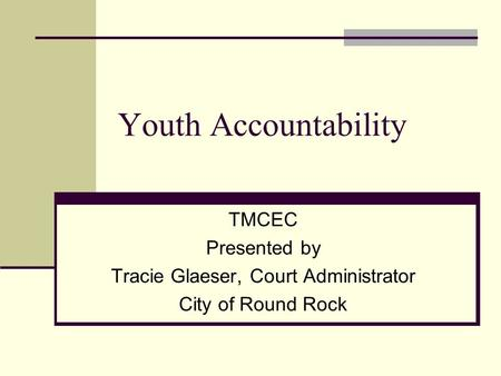 Youth Accountability TMCEC Presented by Tracie Glaeser, Court Administrator City of Round Rock.