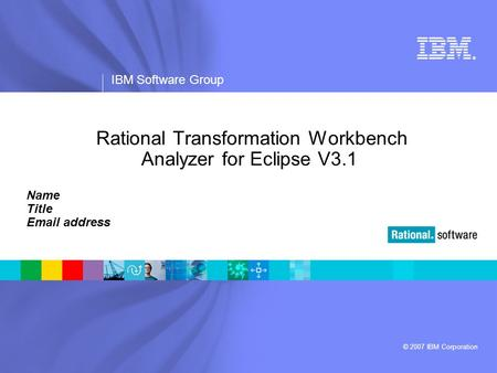 ® IBM Software Group © 2007 IBM Corporation Rational Transformation Workbench Analyzer for Eclipse V3.1 Name Title Email address.