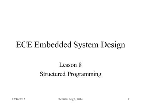 Revised: Aug 1, 20141 ECE Embedded System Design Lesson 8 Structured Programming 12/16/2015.