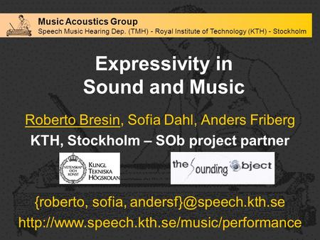 Expressivity in Sound and Music Roberto Bresin, Sofia Dahl, Anders Friberg KTH, Stockholm – SOb project partner {roberto, sofia,