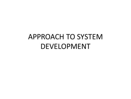 APPROACH TO SYSTEM DEVELOPMENT. SYSTEMS DEVELOPMENT LIFE CYCLE A project is a planned undertaking that has a beginning and an end and that produces a.
