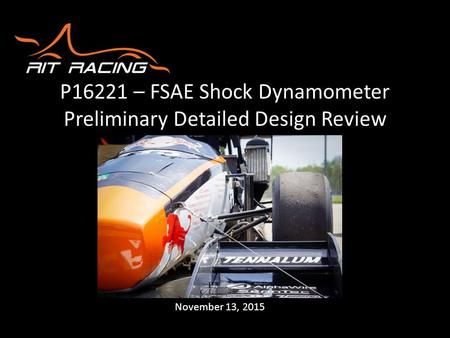 P16221 – FSAE Shock Dynamometer Preliminary Detailed Design Review November 13, 2015.
